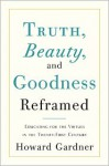 Truth, Beauty, and Goodness Reframed: Educating for the Virtues in the Age of Truthiness and Twitter - Howard Gardner
