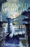 Drowned Worlds - Robinson, Anders, Liu, McAuley, Goonan, Ford, Tidhar, Morrow, Jonathan Strahan