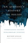 An Atheist's History of Belief: Understanding Our Most Extraordinary Invention - Matthew Kneale