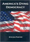 America's Dying Democracy: Why the Republican and Democratic Parties Can No Longer Serve the People - Steven Porter