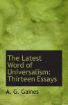 The Latest Word of Universalism: Thirteen Essays - A. G. Gaines