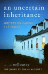 An Uncertain Inheritance: Writers on Caring for Family - Nell Casey