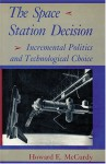 The Space Station Decision: Incremental Politics and Technological Choice - Howard E. McCurdy