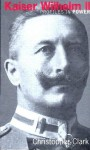 Kaiser Wilhelm II - Christopher Munro Clark