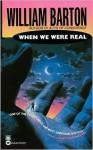 When We Were Real - William Barton