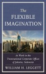 The Flexible Imagination: At Work in the Transnational Corporate Offices of Jakarta, Indonesia - William Leggett