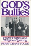 God's Bullies: Power, Politics and Religious Tyranny - Perry Deane Young