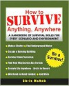 How to Survive Anything, Anywhere: A Handbook of Survival Skills for Every Scenario and Environment - Chris McNab