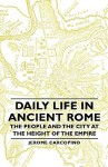 Daily Life in Ancient Rome: The People and the City at the Height of the Empire - Jérôme Carcopino