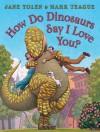 How Do Dinosaurs Say I Love You? - Jane Yolen, Mark Teague