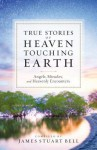 Heaven Touching Earth: True Stories of Angels, Miracles, and Heavenly Encounters - James Stuart Bell Jr.
