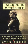 Failure Is Impossible: Susan B. Anthony in Her Own Words - Lynn Sherr, Susan B. Anthony