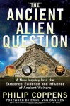 Ancient Alien Question: A New Inquiry Into the Existence, Evidence, and Influence of Ancient Visitors - Philip Coppens
