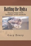 Battling the Hydra: Encounter with (Mostly) Wild Animals - Gary Every