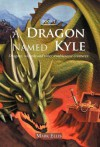A Dragon Named Kyle: Dragons, Wizards and Other Troublesome Creatures. - Mark Ellis