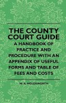 The County Court Guide - A Handbook of Practice and Procedure with an Appendix of Useful Forms and Table of Fees and Costs - W. A. Holdsworth, E. Keble Chatterton