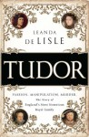 Tudor: Passion. Manipulation. Murder. The Story of England's Most Notorious Royal Family - Leanda de Lisle