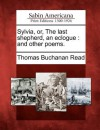 Sylvia, Or, the Last Shepherd, an Eclogue: And Other Poems - Thomas Buchanan Read