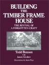 Building the Timber Frame House: The Revival of a Forgotten Art - Tedd Benson, Jamie Page, James Gruber