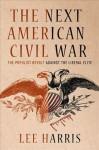 The Next American Civil War: The Populist Revolt against the Liberal Elite - Lee Harris