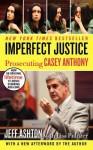 Imperfect Justice Updated Ed: Prosecuting Casey Anthony - Jeff Ashton