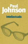 Intellectuals: From Marx and Tolstoy to Sartre and Chomsky - Paul Johnson