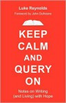 Keep Calm and Query On: Notes on Writing (and Living) with Hope - Luke Reynolds, John Dufresne