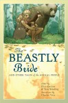 The Beastly Bride: Tales of the Animal People - Jane Yolen, Ellen Datlow, Christopher Barzak, Ellen Kushner, Marly Youmans, Carol Emshwiller, Johanna Sinisalo, Jeffrey Ford, Terri Windling, Hiromi Goto, Nan Fry, Steve Berman, Midori Snyder, Peter S. Beagle, Richard Bowes, E. Catherine Tobler, Stewart Moore, Shweta Nara