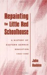 Repainting the Little Red Schoolhouse: A History of Eastern German Education, 1945-1995 - John Rodden