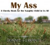 My Ass: A Cheeky Book for the Naughty Child in Us All - Bonnie Ferrante