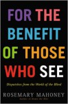 For the Benefit of Those Who See: Dispatches from the World of the Blind - Rosemary Mahoney