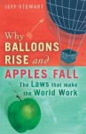 Why Balloons Rise And Apples Fall: The Laws That Make The World Work - Jeff Stewart