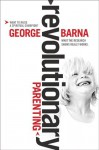 Revolutionary Parenting: What the Research Shows Really Works - George Barna