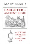 Laughter in Ancient Rome: On Joking, Tickling, and Cracking Up - Mary Beard