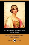 An Arrow in a Sunbeam and Other Tales - Sarah Orne Jewett, Frances Lee, C.S. Sleight