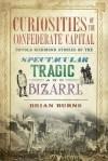 Curiosities of the Confederate Capital: Untold Richmond Stories of the Spectacular, Tragic and Bizarre (VA) - Brian Burns
