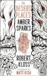 The Desert Places - Amber Sparks, Robert Kloss, Matt Kish