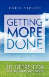 Getting More Done: 10 Steps for Outperforming Busy People - Chris Crouch