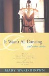 It Wasn't All Dancing and Other Stories - Mary Ward Brown