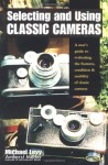 Selecting and Using Classic Cameras: A User's Guide to Evaluating Features, Condition & Usability of Classic Cameras - Michael Levy