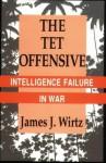 The Tet Offensive: Intelligence Failure In War - James J. Wirtz