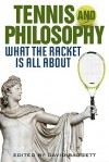 Tennis and Philosophy: What the Racket Is All about - David Baggett, David Detmer, Kevin Kinghorn, Mark Huston, David Foster Wallace, Tommy Valentini, Robert R. Clewis, Mark Foreman, Helen Ditouras, Jeanine Schroer, Maureen Linker