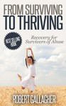 From Surviving to Thriving: Recovery Guide for Survivors of Abuse - Robert Gallagher