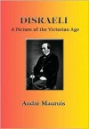Disraeli: A Picture of the Victorian Age - André Maurois, Hamish Miles