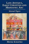 Late Antique, Early Christian, and Medieval Art - Meyer Schapiro