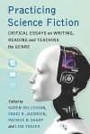Practicing Science Fiction: Critical Essays on Writing, Reading and Teaching the Genre - Karen Hellekson, Patrick B. Sharp, Lisa Yaszek