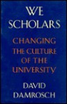 We Scholars: Changing the Culture of the University - David Damrosch