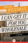 I Can Get It for You Wholesale: A Novel (The Harry Bogen Novels) - Jerome Weidman, Alistair Cooke