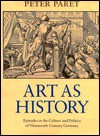 Art as History: Episodes in the Culture and Politics of Nineteenth-Century Germany - Peter Paret