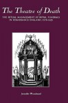 The Theatre of Death: The Ritual Management of Royal Funerals in Renaissance England, 1570-1625 - Jennifer Woodward